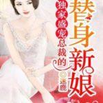 The Substitute Bride / Du Jia Sheng Chong: Zong Cai De Ti Shen Xin Niang 獨家盛寵: 總裁的替身新娘 by 迷鹿 Mi Lu (HE)